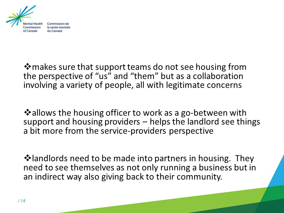/ 14  makes sure that support teams do not see housing from the perspective of us and them but as a collaboration involving a variety of people, all with legitimate concerns  allows the housing officer to work as a go-between with support and housing providers – helps the landlord see things a bit more from the service-providers perspective  landlords need to be made into partners in housing.