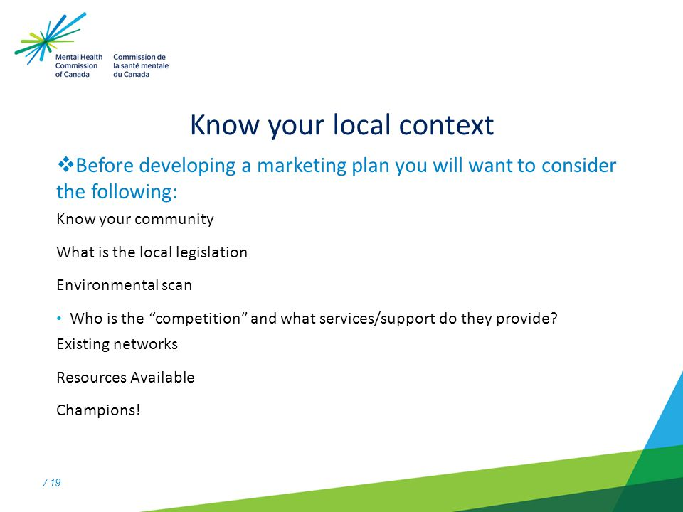 / 19 Know your local context  Before developing a marketing plan you will want to consider the following: Know your community What is the local legislation Environmental scan Who is the competition and what services/support do they provide.