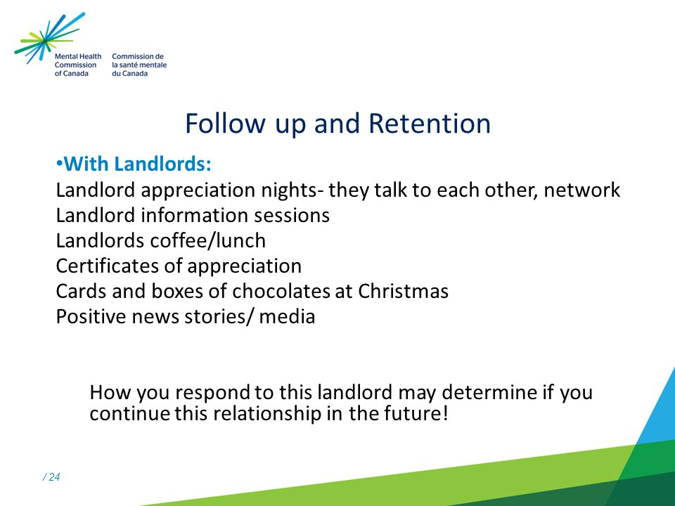 / 24 Follow up and Retention With Landlords: Landlord appreciation nights- they talk to each other, network Landlord information sessions Landlords coffee/lunch Certificates of appreciation Cards and boxes of chocolates at Christmas Positive news stories/ media How you respond to this landlord may determine if you continue this relationship in the future!