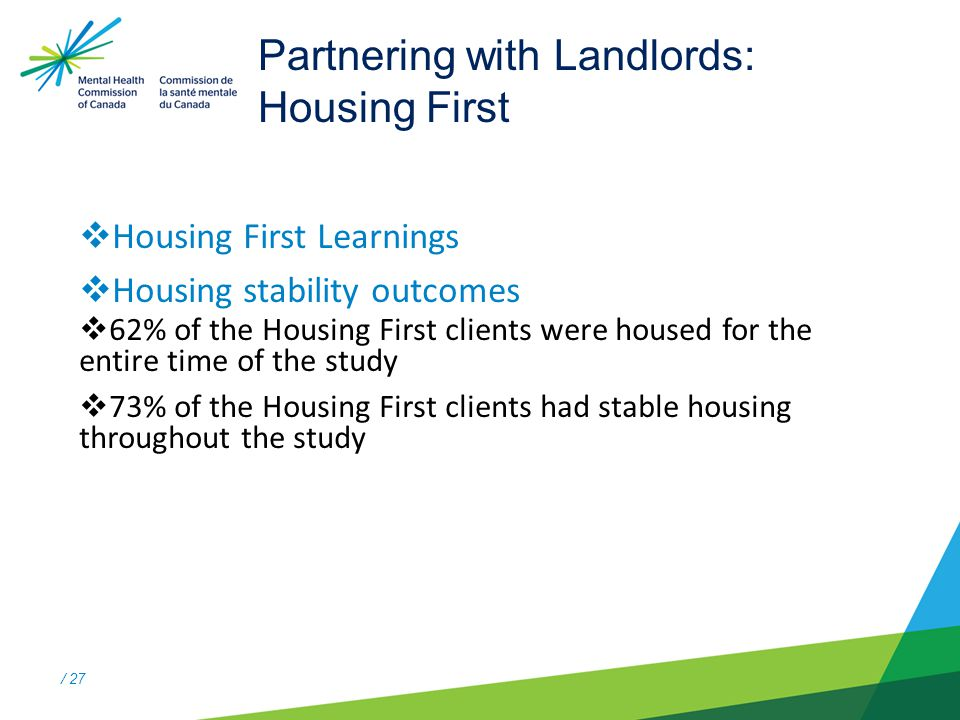 / 27 Partnering with Landlords: Housing First  Housing First Learnings  Housing stability outcomes  62% of the Housing First clients were housed for the entire time of the study  73% of the Housing First clients had stable housing throughout the study