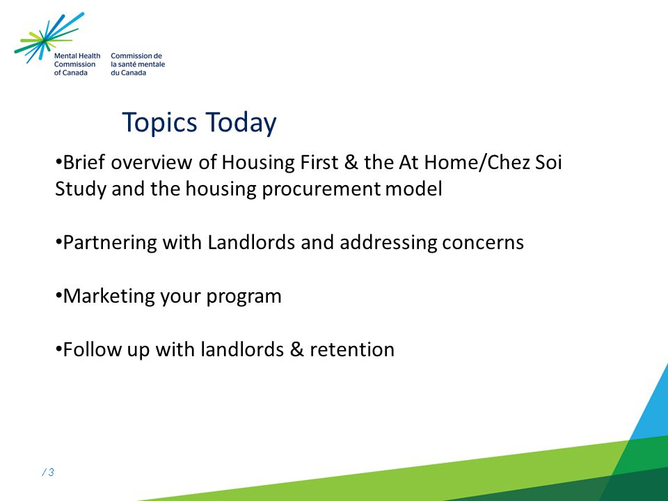 / 3 Topics Today Brief overview of Housing First & the At Home/Chez Soi Study and the housing procurement model Partnering with Landlords and addressing concerns Marketing your program Follow up with landlords & retention