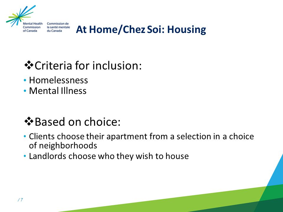 / 7 At Home/Chez Soi: Housing  Criteria for inclusion: Homelessness Mental Illness  Based on choice: Clients choose their apartment from a selection in a choice of neighborhoods Landlords choose who they wish to house