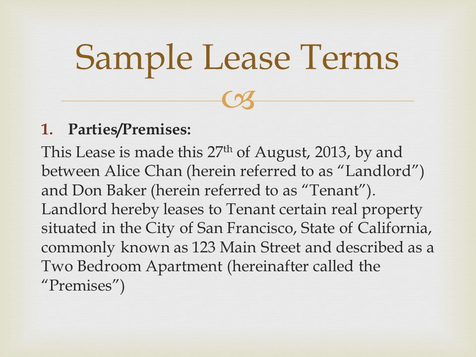  1.Parties/Premises: This Lease is made this 27 th of August, 2013, by and between Alice Chan (herein referred to as Landlord ) and Don Baker (herein referred to as Tenant ).