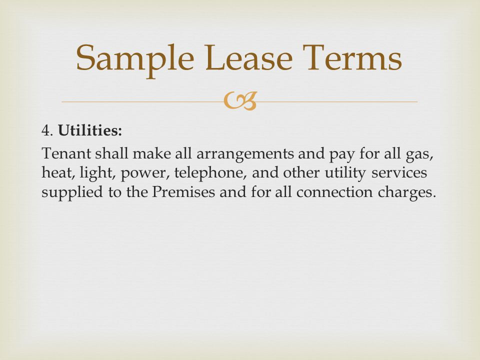  4. Utilities: Tenant shall make all arrangements and pay for all gas, heat, light, power, telephone, and other utility services supplied to the Prem