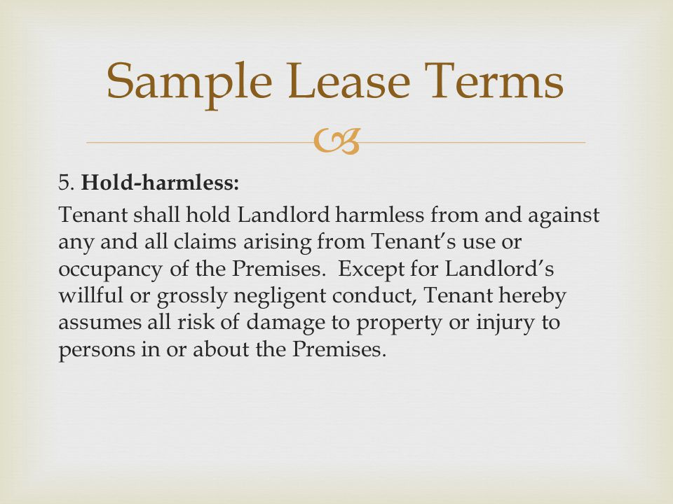  5. Hold-harmless: Tenant shall hold Landlord harmless from and against any and all claims arising from Tenant's use or occupancy of the Premises. Ex