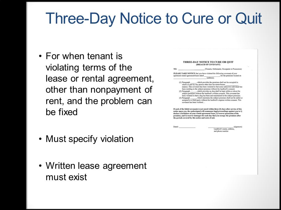 Three-Day Notice to Cure or Quit For when tenant is violating terms of the lease or rental agreement, other than nonpayment of rent, and the problem can be fixed Must specify violation Written lease agreement must exist