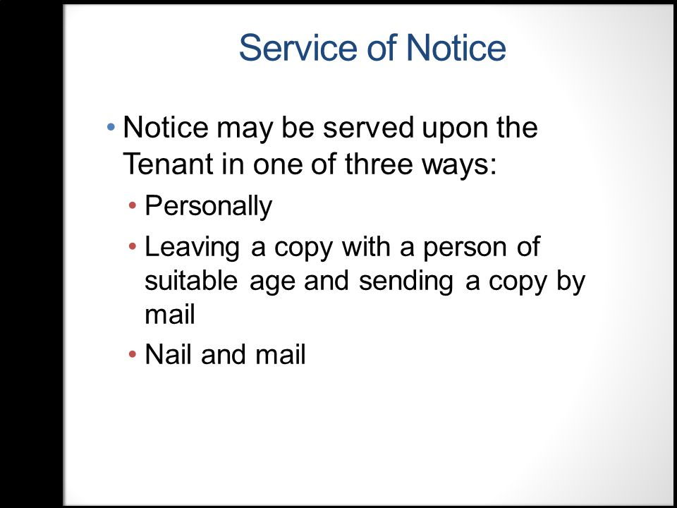 Service of Notice Notice may be served upon the Tenant in one of three ways: Personally Leaving a copy with a person of suitable age and sending a copy by mail Nail and mail