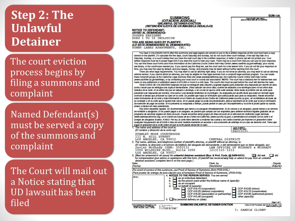 Step 2: The Unlawful Detainer The court eviction process begins by filing a summons and complaint Named Defendant(s) must be served a copy of the summons and complaint The Court will mail out a Notice stating that UD lawsuit has been filed