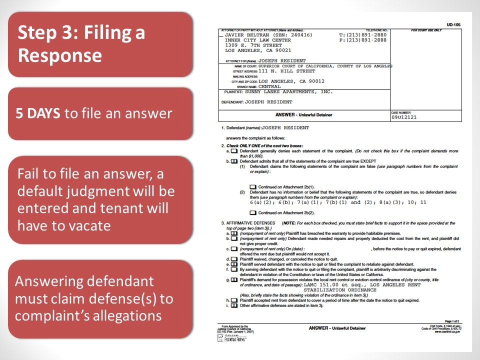 5 DAYS to file an answer Step 3: Filing a Response Fail to file an answer, a default judgment will be entered and tenant will have to vacate Answering defendant must claim defense(s) to complaint's allegations