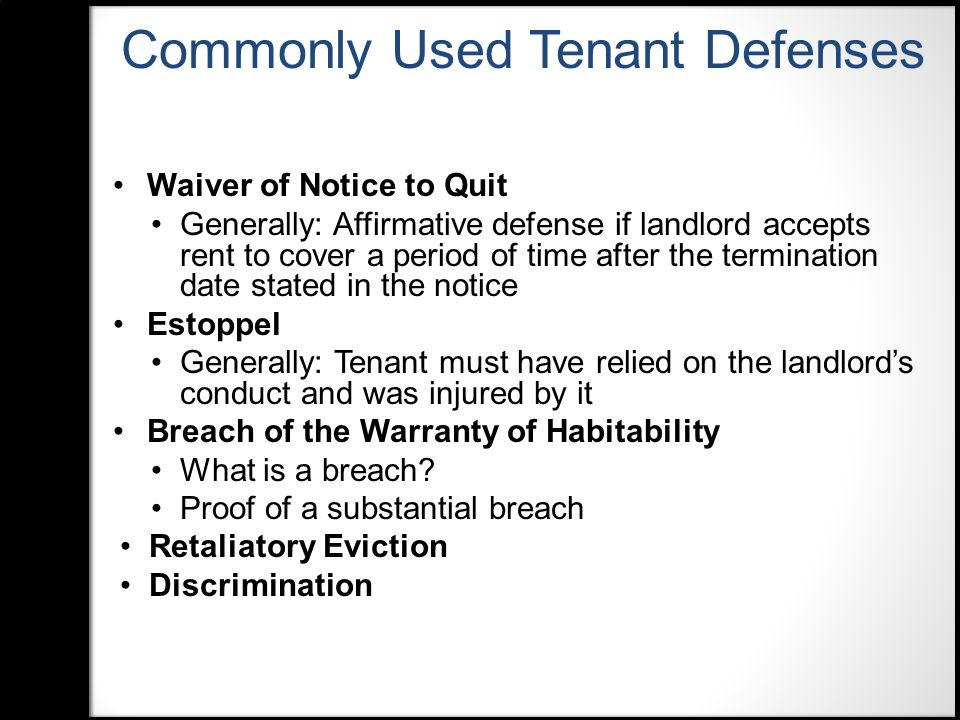 Waiver of Notice to Quit Generally: Affirmative defense if landlord accepts rent to cover a period of time after the termination date stated in the notice Estoppel Generally: Tenant must have relied on the landlord's conduct and was injured by it Breach of the Warranty of Habitability What is a breach.