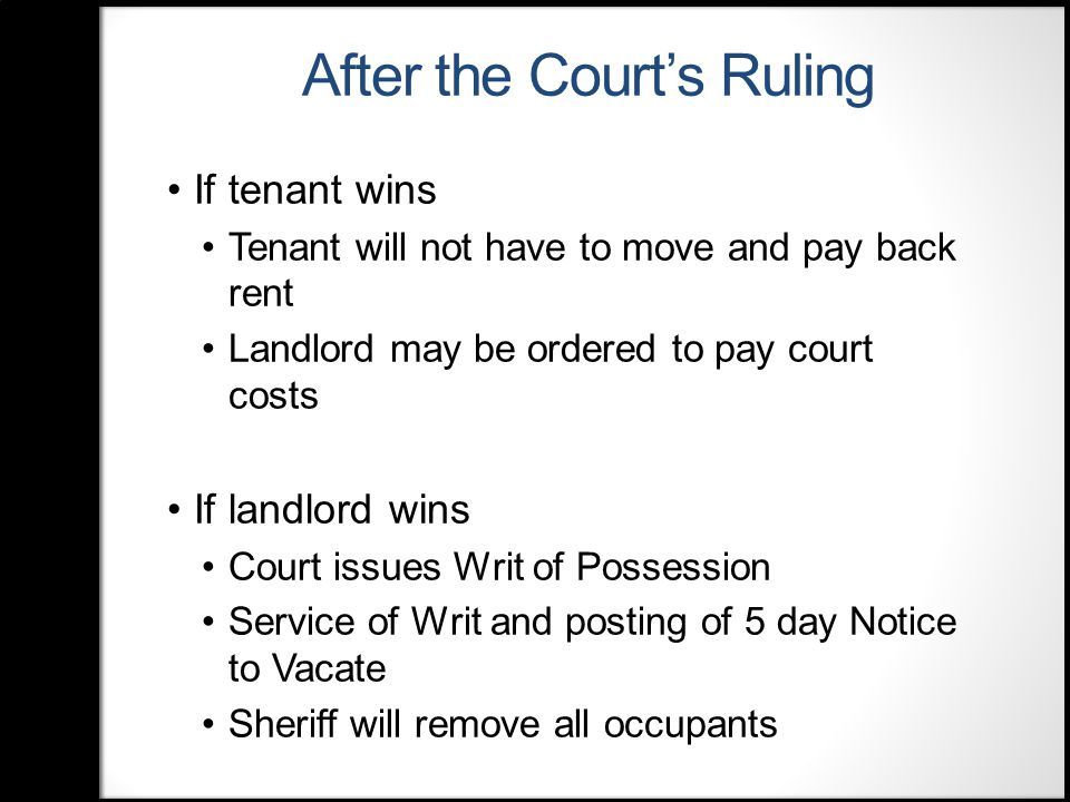 After the Court's Ruling If tenant wins Tenant will not have to move and pay back rent Landlord may be ordered to pay court costs If landlord wins Court issues Writ of Possession Service of Writ and posting of 5 day Notice to Vacate Sheriff will remove all occupants
