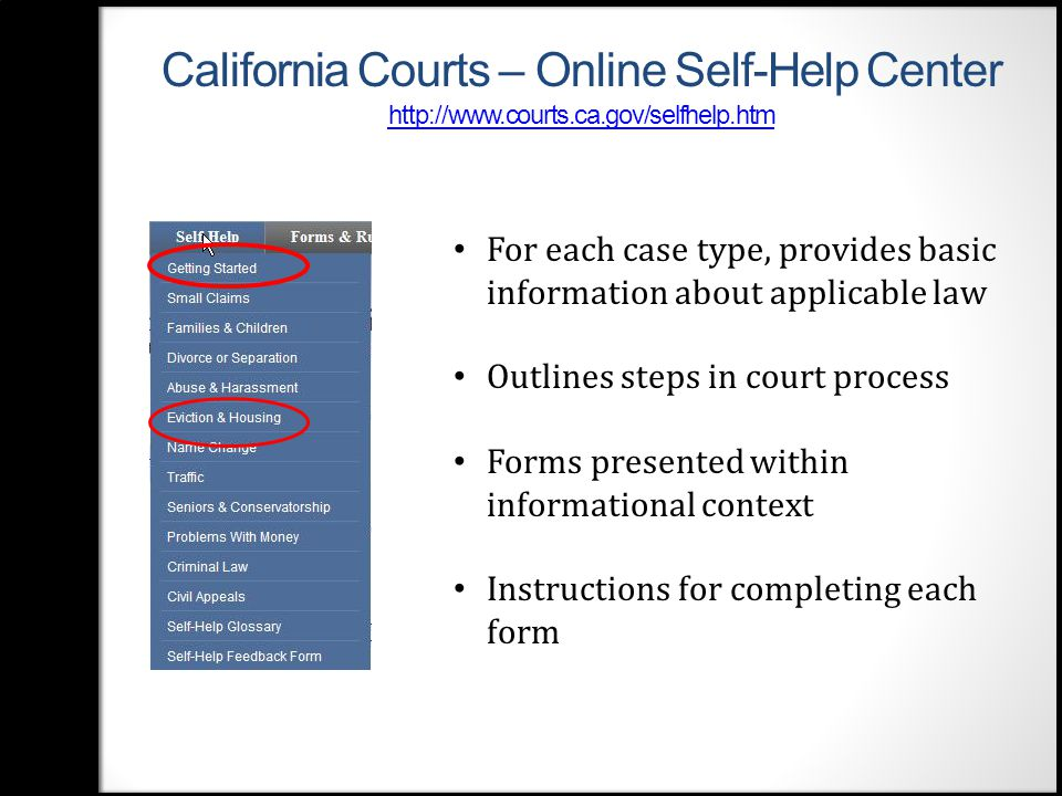 California Courts – Online Self- Help Center http://www.courts.ca.gov/selfhelp.htm http://www.courts.ca.gov/selfhelp.htm For each case type, provides basic information about applicable law Outlines steps in court process Forms presented within informational context Instructions for completing each form