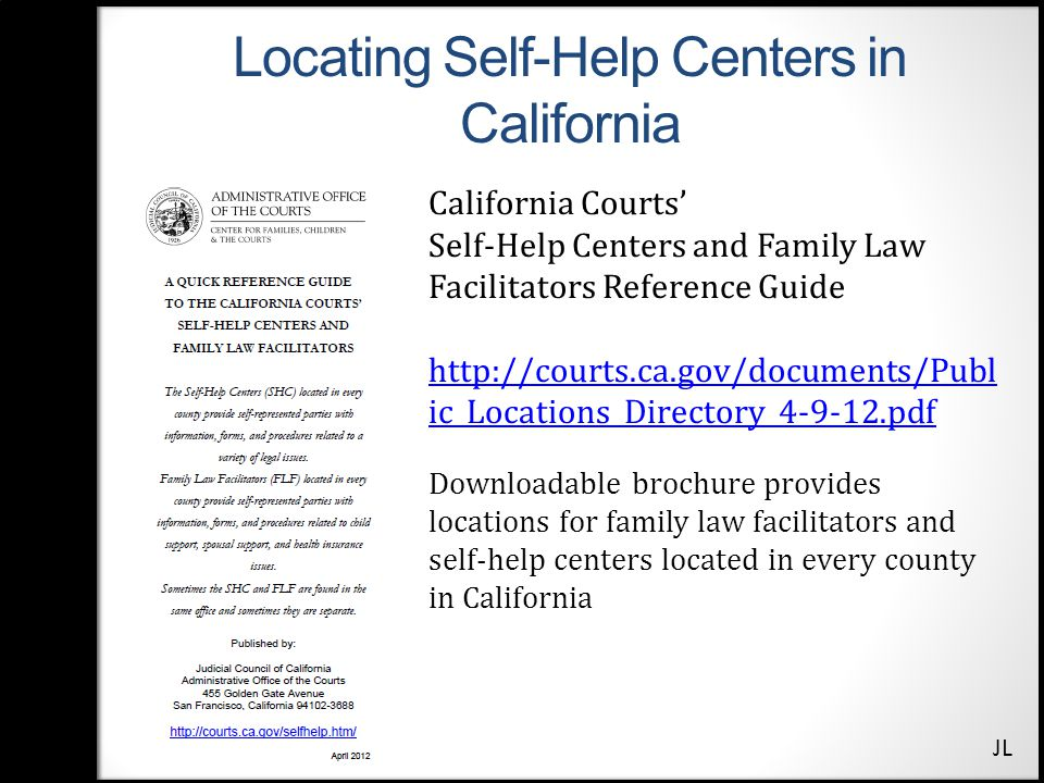 Locating Self-Help Centers in California California Courts' Self-Help Centers and Family Law Facilitators Reference Guide http://courts.ca.gov/documents/Publ ic_Locations_Directory_4-9-12.pdf Downloadable brochure provides locations for family law facilitators and self-help centers located in every county in California JL