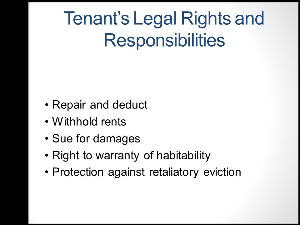 Tenant's Legal Rights and Responsibilities Repair and deduct Withhold rents Sue for damages Right to warranty of habitability Protection against retaliatory eviction