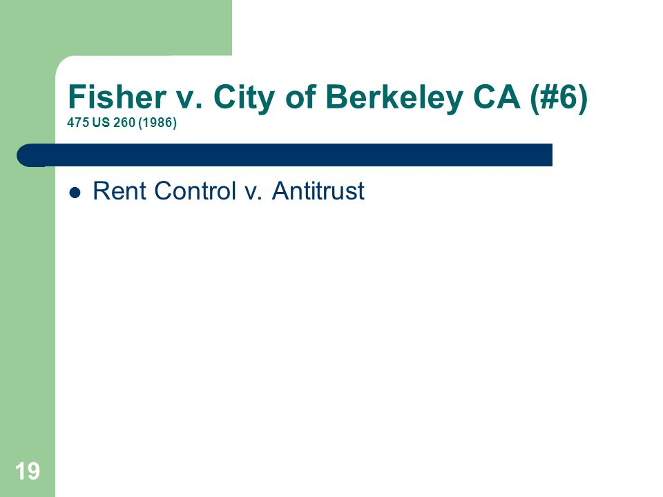 Fisher v. City of Berkeley CA (#6) 475 US 260 (1986) Rent Control v. Antitrust 19