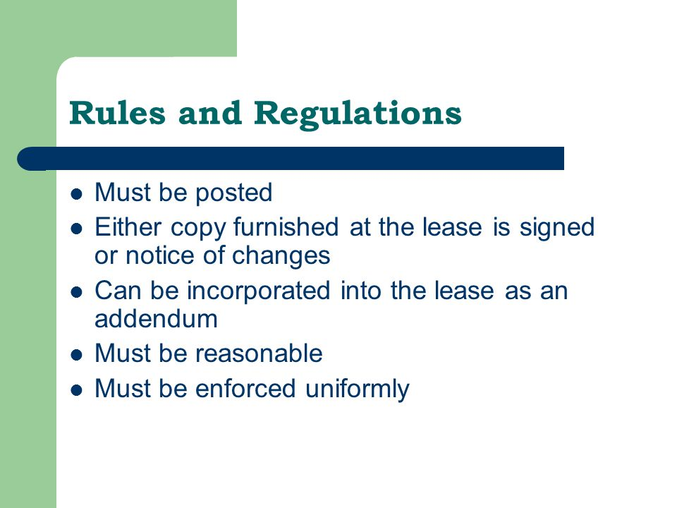 Rules and Regulations Must be posted Either copy furnished at the lease is signed or notice of changes Can be incorporated into the lease as an addendum Must be reasonable Must be enforced uniformly