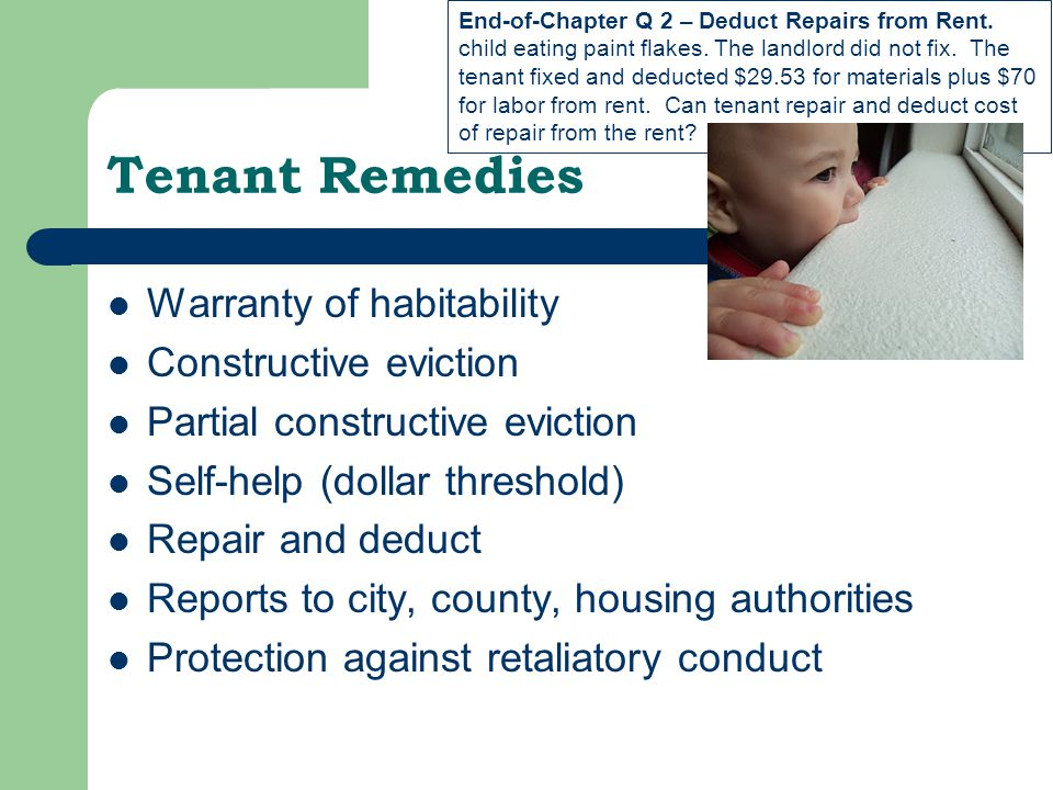 Tenant Remedies Warranty of habitability Constructive eviction Partial constructive eviction Self-help (dollar threshold) Repair and deduct Reports to city, county, housing authorities Protection against retaliatory conduct End-of-Chapter Q 2 – Deduct Repairs from Rent.