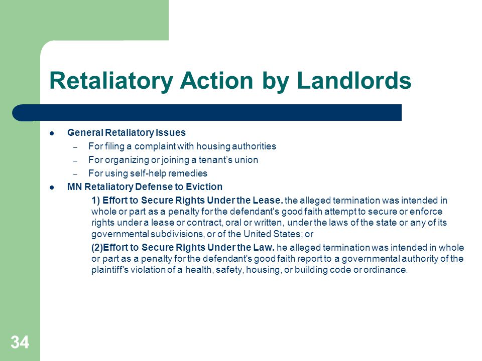 Retaliatory Action by Landlords General Retaliatory Issues – For filing a complaint with housing authorities – For organizing or joining a tenant's union – For using self-help remedies MN Retaliatory Defense to Eviction 1) Effort to Secure Rights Under the Lease.