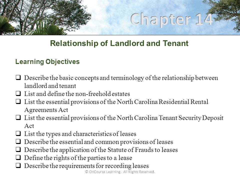 Relationship of Landlord and Tenant North Carolina Tenant Security Deposit Act  Residential eviction remedies for landlords are limited in the following ways: Prohibited from peaceable self-help, which includes: Locking tenants out Shutting off their utilities Seizing the tenant's personal property Only available remedy is to seek judicial eviction, otherwise known as actual eviction or summary ejectment  Discrimination and sexual harassment: Federal and state laws prohibit discrimination against tenants based on race, color, religion, sex, handicap, familial status, or national origin North Carolina also prohibits sexual harassment of a lessee or prospective tenant by a lessor or lessor's agent
