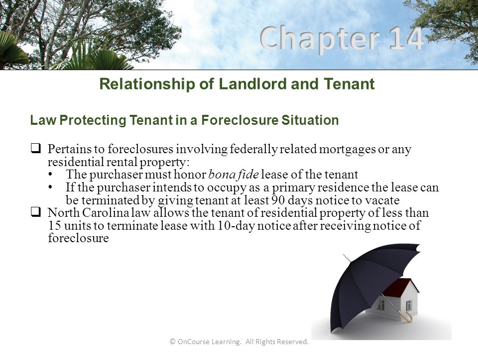 © OnCourse Learning. All Rights Reserved. Relationship of Landlord and Tenant Law Protecting Tenant in a Foreclosure Situation  Pertains to foreclosu