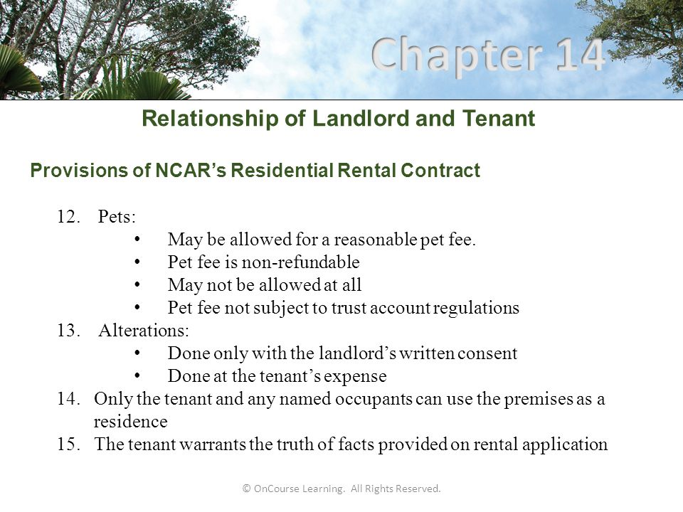Relationship of Landlord and Tenant Provisions of NCAR's Residential Rental Contract 12.Pets: May be allowed for a reasonable pet fee. Pet fee is non-