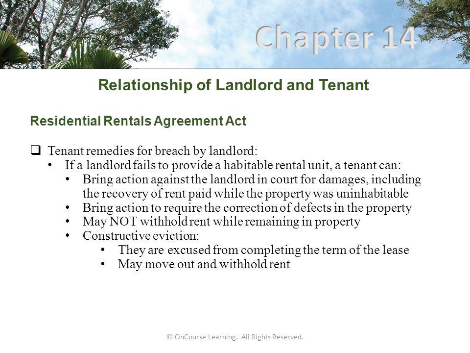 Relationship of Landlord and Tenant Types of Leases Other methods of classifying leases  Fixed rental (flat or gross): Rent amount does not change during rental period  Percentage lease: Fairly low fixed rent plus amount based on percentage of lessee's gross sales volume Often used with leases for retail businesses  Graduated lease: Rental amount changes (usually increases) periodically Amount of change is specified in contract  Index lease: Rental amount is changed in proportion to changes in the Consumer Price Index (CPI) or other similar indexes © OnCourse Learning.