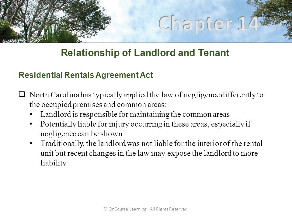 Relationship of Landlord and Tenant Landlord's Implied Covenant of Quiet Enjoyment  Promise that the lessee will not be disturbed in his use of the property because of a defect in the lessor's title  Every lease implies such a covenant  The covenant protects the tenant against claims arising from the landlord, the landlord's agents, and/or anyone whose title is superior to that of the landlord  Actual or constructive eviction of the tenant by any of the parties breaches this covenant © OnCourse Learning.