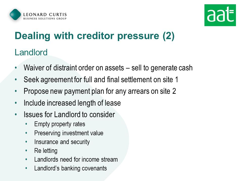 Dealing with creditor pressure (2) Landlord Waiver of distraint order on assets – sell to generate cash Seek agreement for full and final settlement on site 1 Propose new payment plan for any arrears on site 2 Include increased length of lease Issues for Landlord to consider Empty property rates Preserving investment value Insurance and security Re letting Landlords need for income stream Landlord's banking covenants