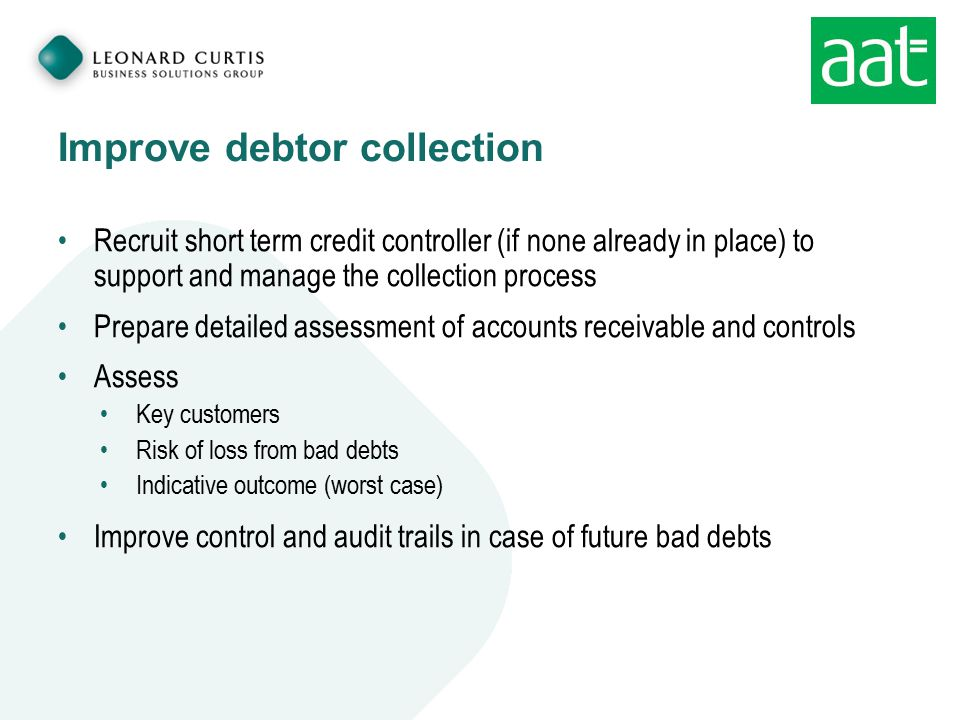 Improve debtor collection Recruit short term credit controller (if none already in place) to support and manage the collection process Prepare detailed assessment of accounts receivable and controls Assess Key customers Risk of loss from bad debts Indicative outcome (worst case) Improve control and audit trails in case of future bad debts