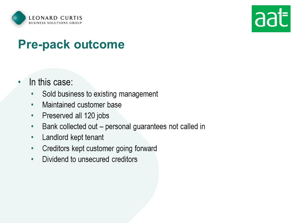 Pre-pack outcome In this case: Sold business to existing management Maintained customer base Preserved all 120 jobs Bank collected out – personal guar