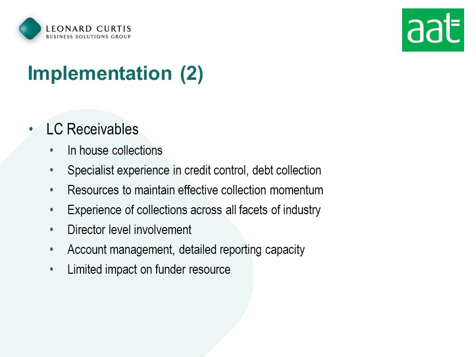 Implementation (2) LC Receivables In house collections Specialist experience in credit control, debt collection Resources to maintain effective collec