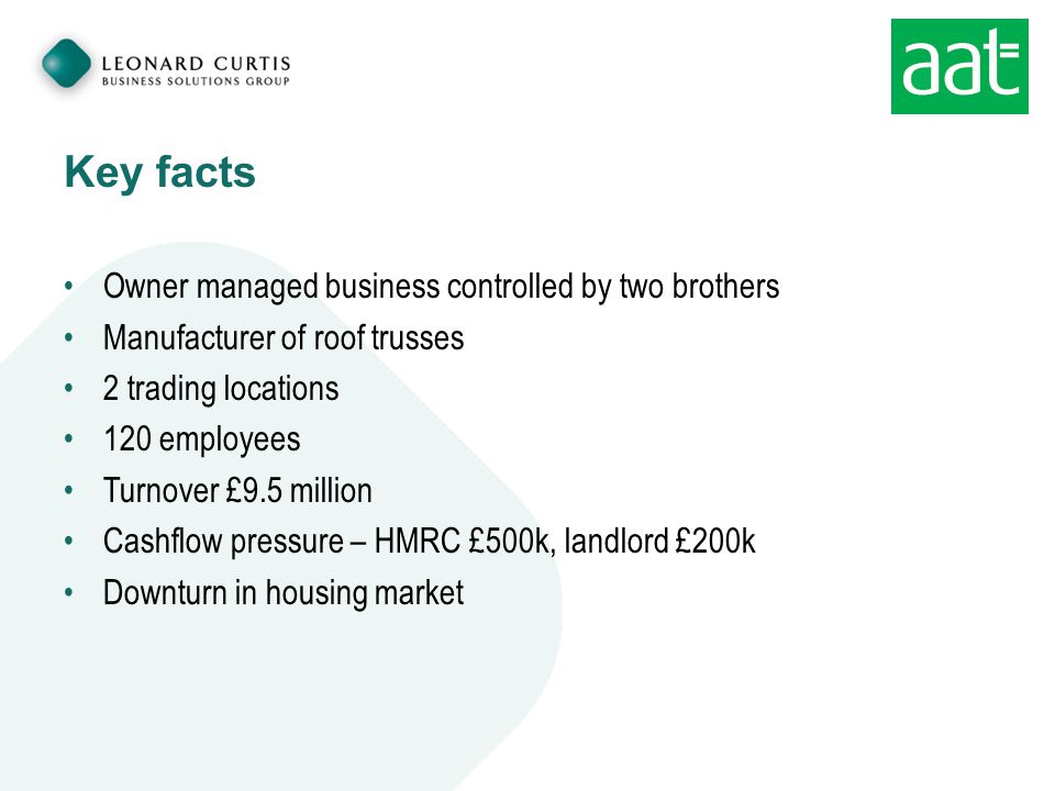 Key facts Owner managed business controlled by two brothers Manufacturer of roof trusses 2 trading locations 120 employees Turnover £9.5 million Cashflow pressure – HMRC £500k, landlord £200k Downturn in housing market
