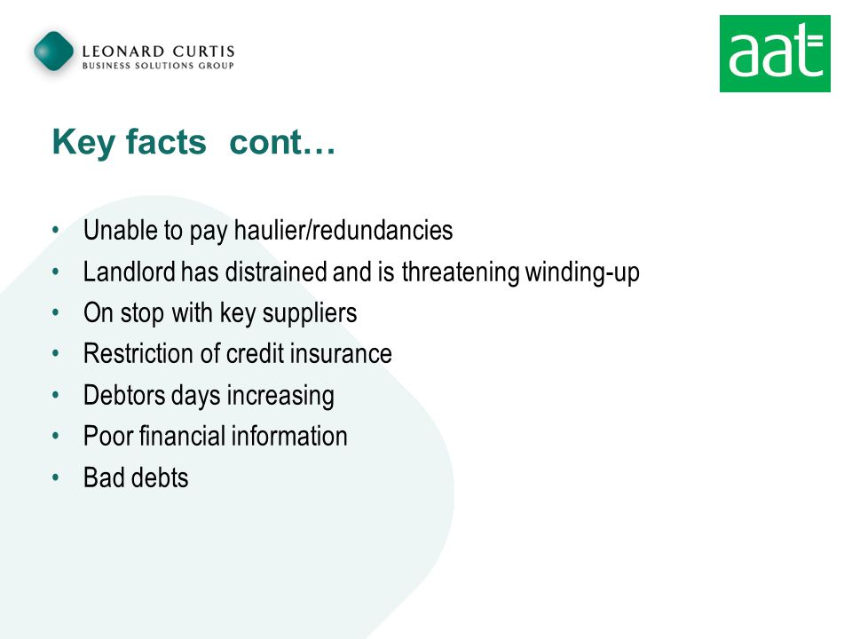 Key facts cont… Unable to pay haulier/redundancies Landlord has distrained and is threatening winding-up On stop with key suppliers Restriction of credit insurance Debtors days increasing Poor financial information Bad debts
