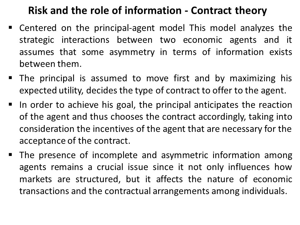 Risk and the role of information - Contract theory  Centered on the principal-agent model This model analyzes the strategic interactions between two