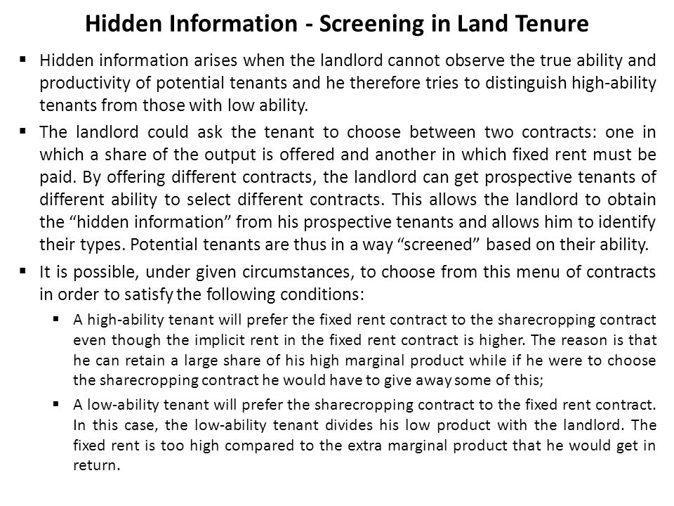 Hidden Information - Screening in Land Tenure  Hidden information arises when the landlord cannot observe the true ability and productivity of potent