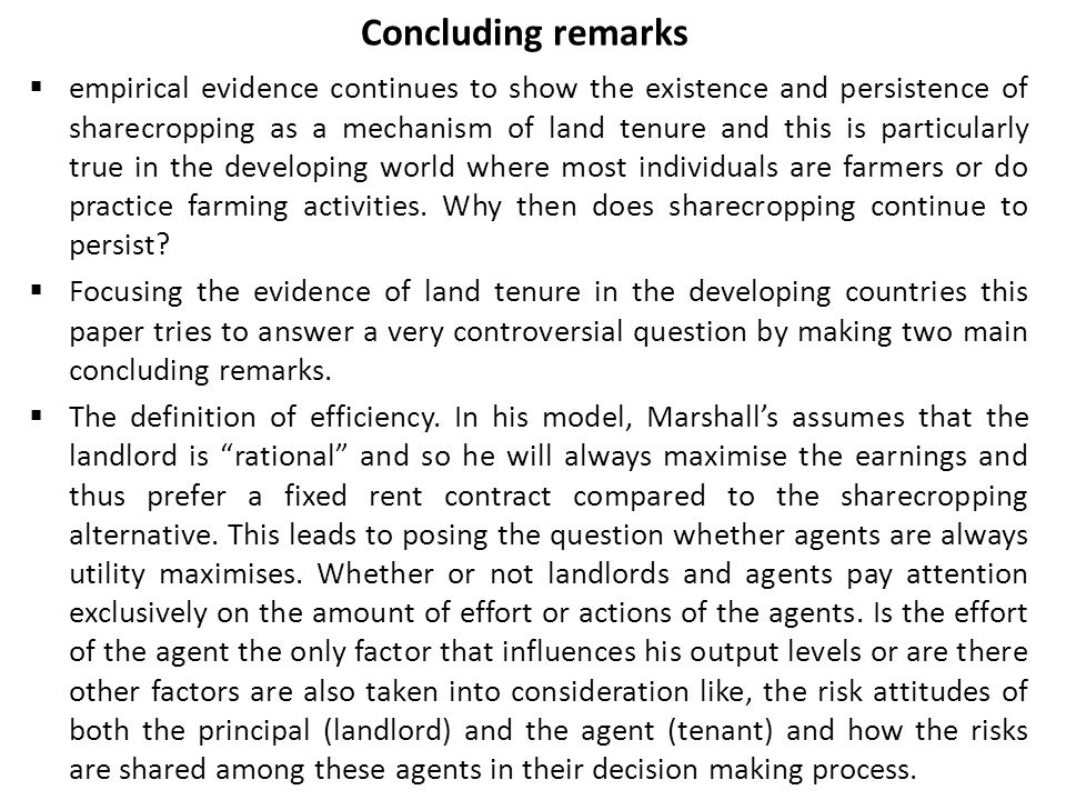 Concluding remarks  empirical evidence continues to show the existence and persistence of sharecropping as a mechanism of land tenure and this is par