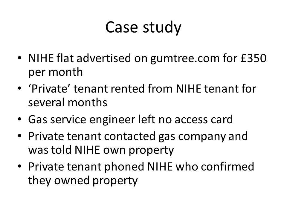 Case study NIHE flat advertised on gumtree.com for £350 per month 'Private' tenant rented from NIHE tenant for several months Gas service engineer left no access card Private tenant contacted gas company and was told NIHE own property Private tenant phoned NIHE who confirmed they owned property