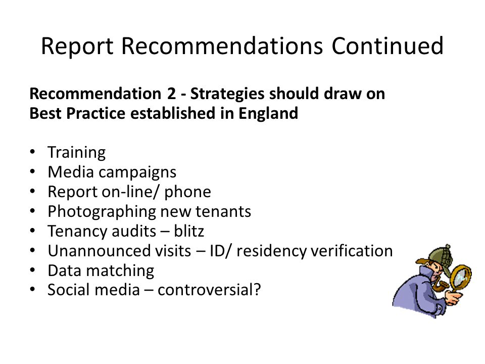 Report Recommendations Continued Recommendation 2 - Strategies should draw on Best Practice established in England Training Media campaigns Report on-line/ phone Photographing new tenants Tenancy audits – blitz Unannounced visits – ID/ residency verification Data matching Social media – controversial