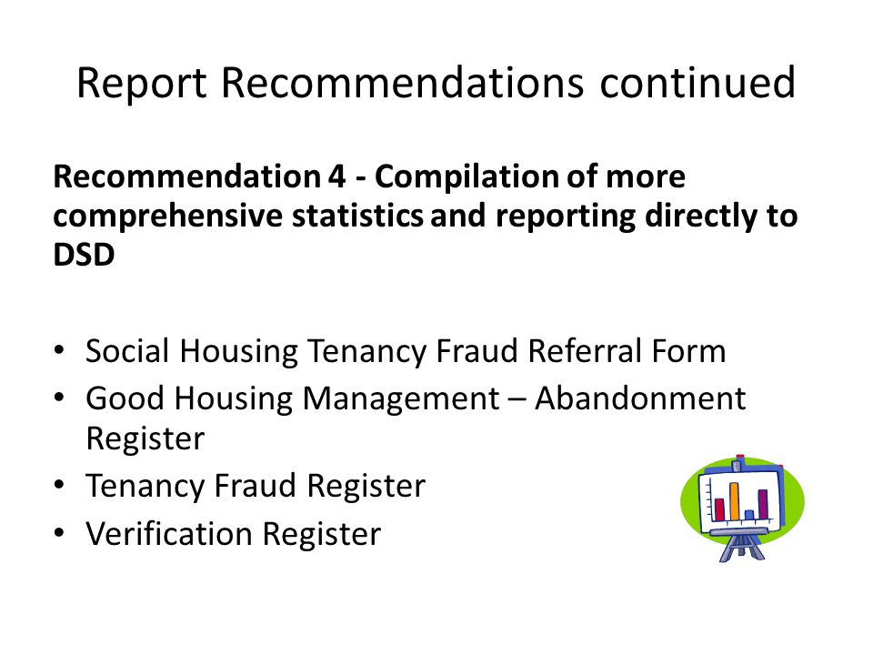 Report Recommendations continued Recommendation 4 - Compilation of more comprehensive statistics and reporting directly to DSD Social Housing Tenancy Fraud Referral Form Good Housing Management – Abandonment Register Tenancy Fraud Register Verification Register