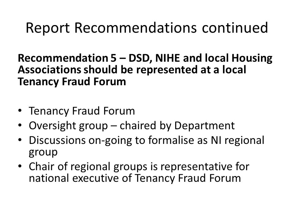 Report Recommendations continued Recommendation 5 – DSD, NIHE and local Housing Associations should be represented at a local Tenancy Fraud Forum Tenancy Fraud Forum Oversight group – chaired by Department Discussions on-going to formalise as NI regional group Chair of regional groups is representative for national executive of Tenancy Fraud Forum