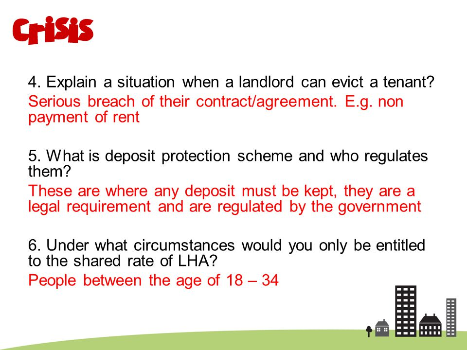 4. Explain a situation when a landlord can evict a tenant? Serious breach of their contract/agreement. E.g. non payment of rent 5. What is deposit pro