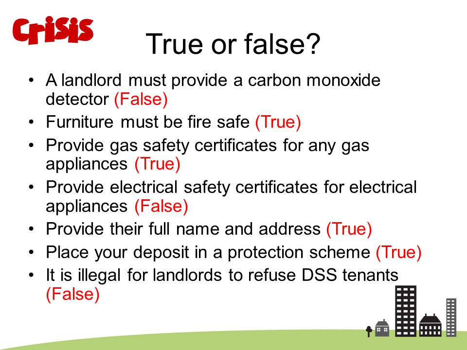 True or false? A landlord must provide a carbon monoxide detector (False) Furniture must be fire safe (True) Provide gas safety certificates for any g
