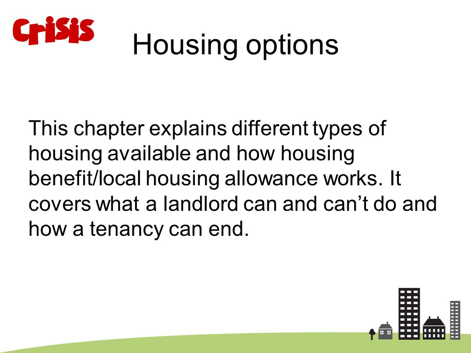 Housing options This chapter explains different types of housing available and how housing benefit/local housing allowance works. It covers what a lan