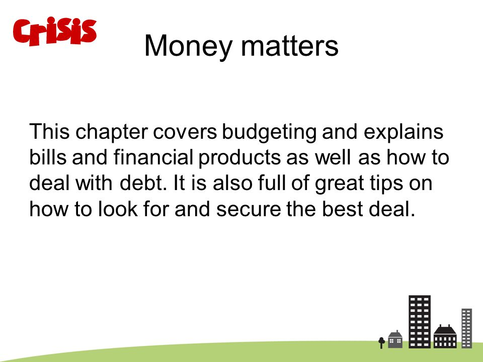 Money matters This chapter covers budgeting and explains bills and financial products as well as how to deal with debt. It is also full of great tips