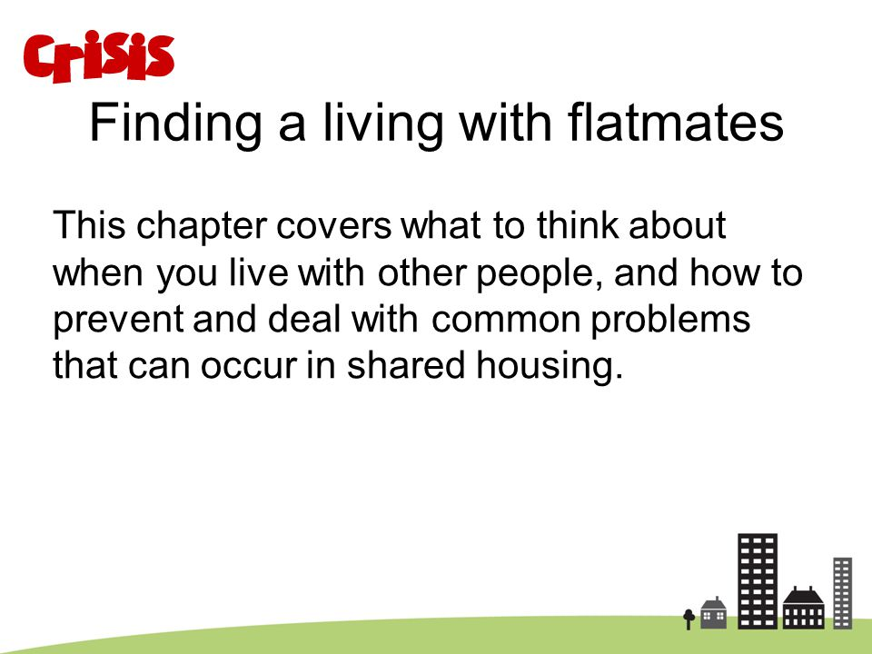 Finding a living with flatmates This chapter covers what to think about when you live with other people, and how to prevent and deal with common probl