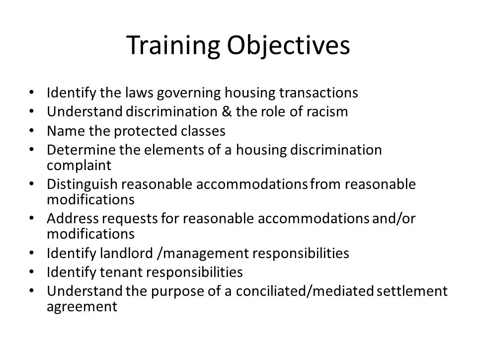 Training Objectives Identify the laws governing housing transactions Understand discrimination & the role of racism Name the protected classes Determine the elements of a housing discrimination complaint Distinguish reasonable accommodations from reasonable modifications Address requests for reasonable accommodations and/or modifications Identify landlord /management responsibilities Identify tenant responsibilities Understand the purpose of a conciliated/mediated settlement agreement