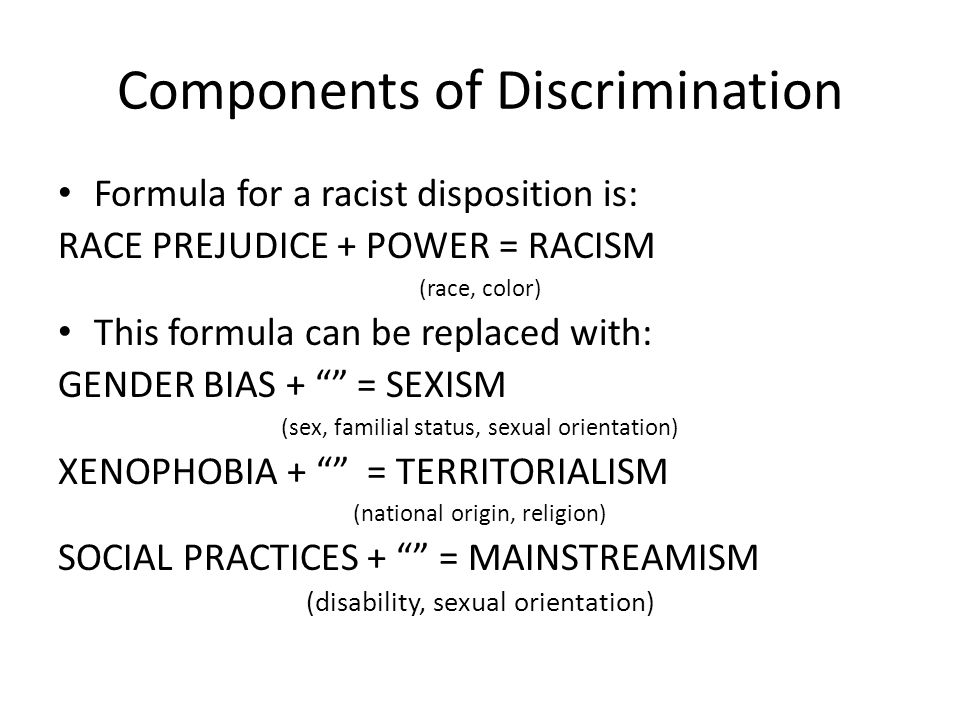 Components of Discrimination Formula for a racist disposition is: RACE PREJUDICE + POWER = RACISM (race, color) This formula can be replaced with: GEN