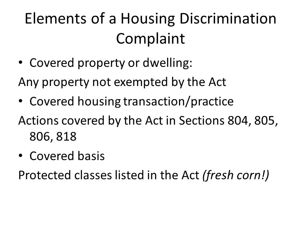 Elements of a Housing Discrimination Complaint Covered property or dwelling: Any property not exempted by the Act Covered housing transaction/practice Actions covered by the Act in Sections 804, 805, 806, 818 Covered basis Protected classes listed in the Act (fresh corn!)
