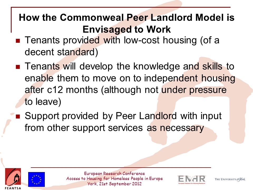 European Research Conference Access to Housing for Homeless People in Europe York, 21st September 2012 How the Commonweal Peer Landlord Model is Envisaged to Work Tenants provided with low-cost housing (of a decent standard) Tenants will develop the knowledge and skills to enable them to move on to independent housing after c12 months (although not under pressure to leave) Support provided by Peer Landlord with input from other support services as necessary