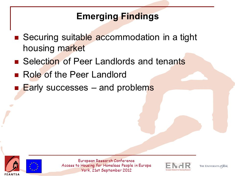 European Research Conference Access to Housing for Homeless People in Europe York, 21st September 2012 Emerging Findings Securing suitable accommodation in a tight housing market Selection of Peer Landlords and tenants Role of the Peer Landlord Early successes – and problems